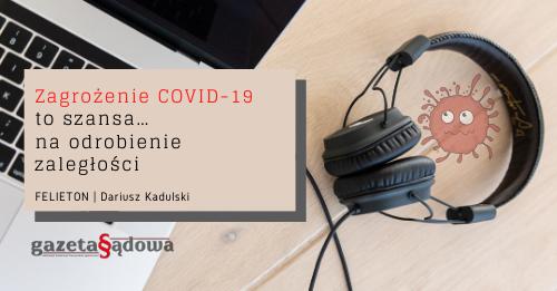 FELIETON: Zagrożenie COVID-19 toszansa… naodrobienie zaległości